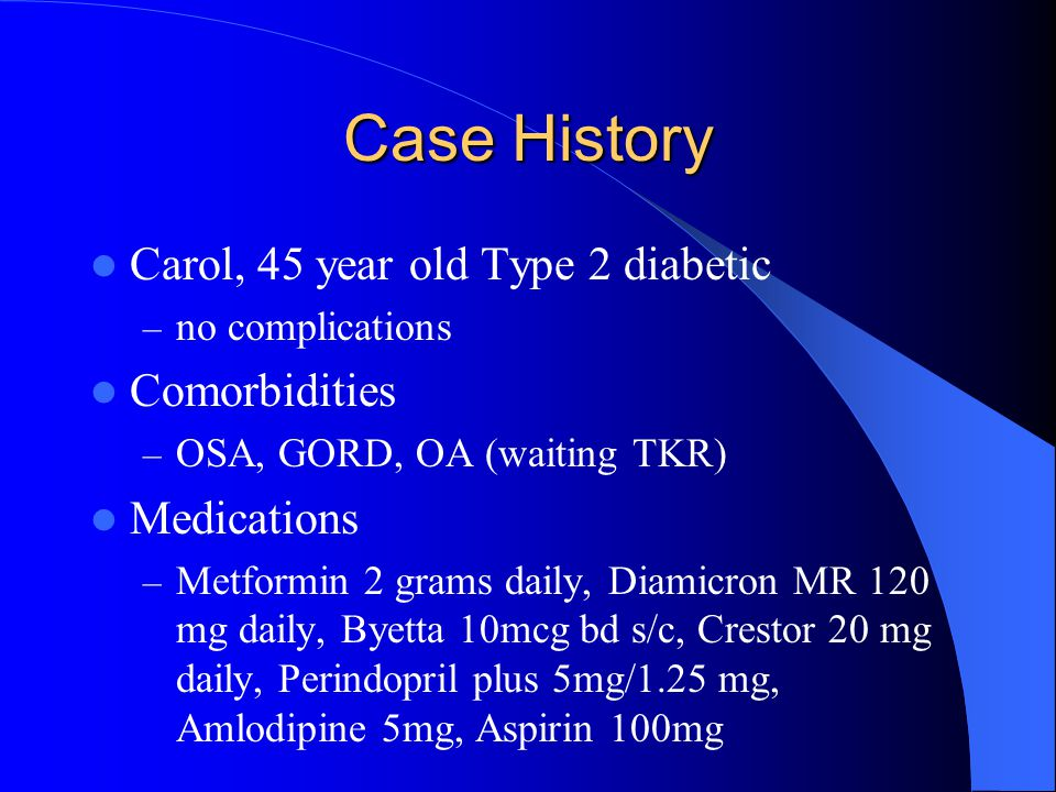 Case History Carol, 45 year old Type 2 diabetic Comorbidities
