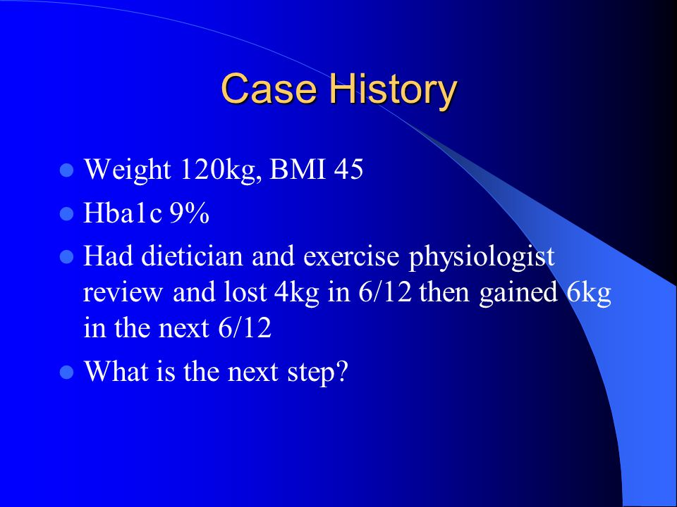 Case History Weight 120kg, BMI 45 Hba1c 9%