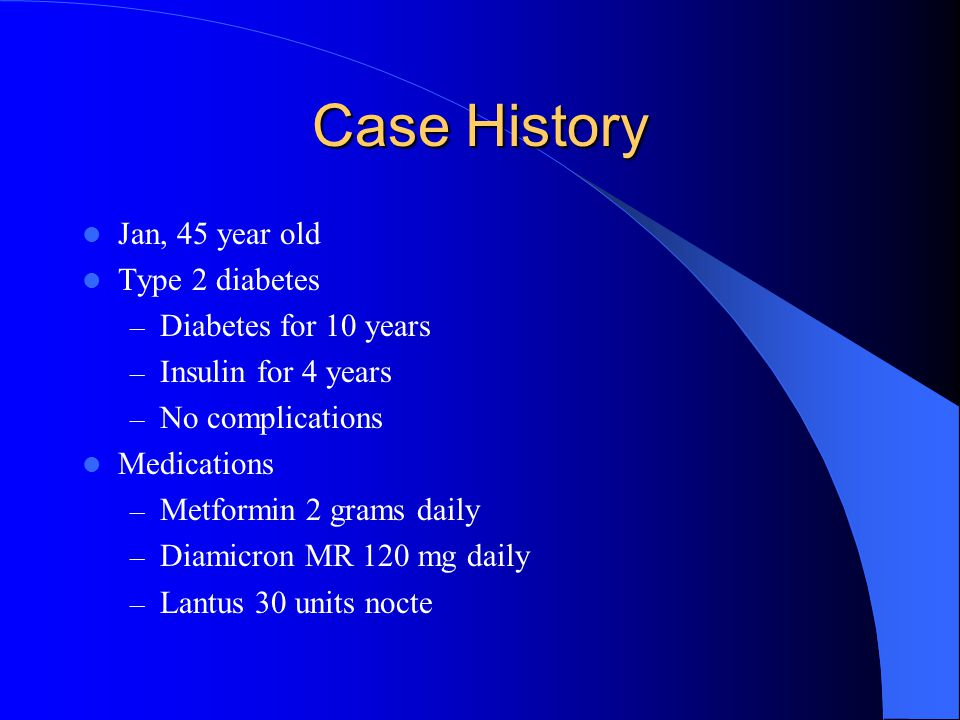 Case History Jan, 45 year old Type 2 diabetes Diabetes for 10 years