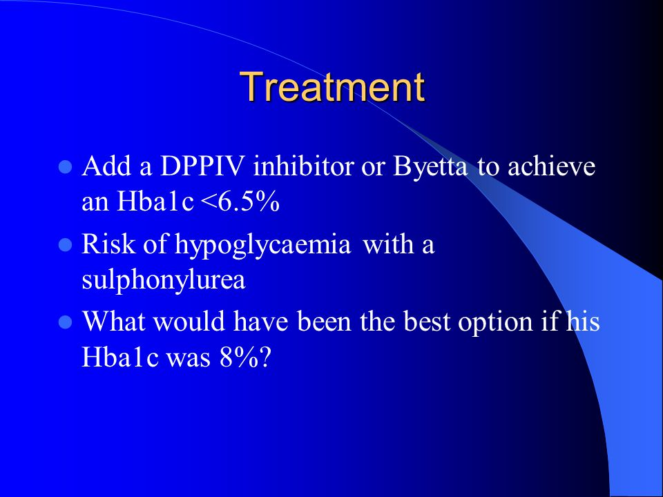 Treatment Add a DPPIV inhibitor or Byetta to achieve an Hba1c <6.5%