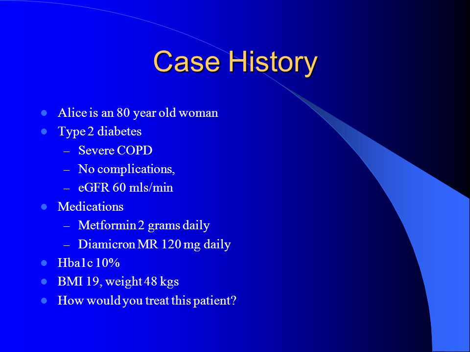Case History Alice is an 80 year old woman Type 2 diabetes Severe COPD