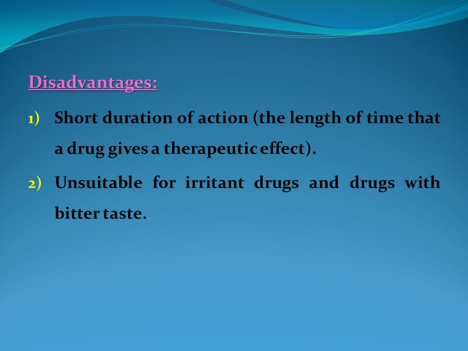 Disadvantages: Short duration of action (the length of time that a drug gives a therapeutic effect).