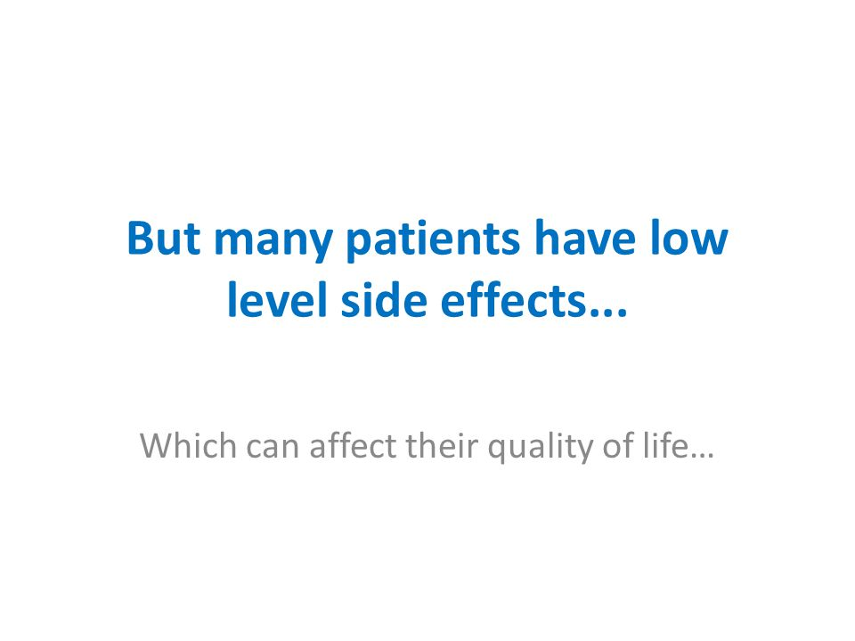 But many patients have low level side effects...