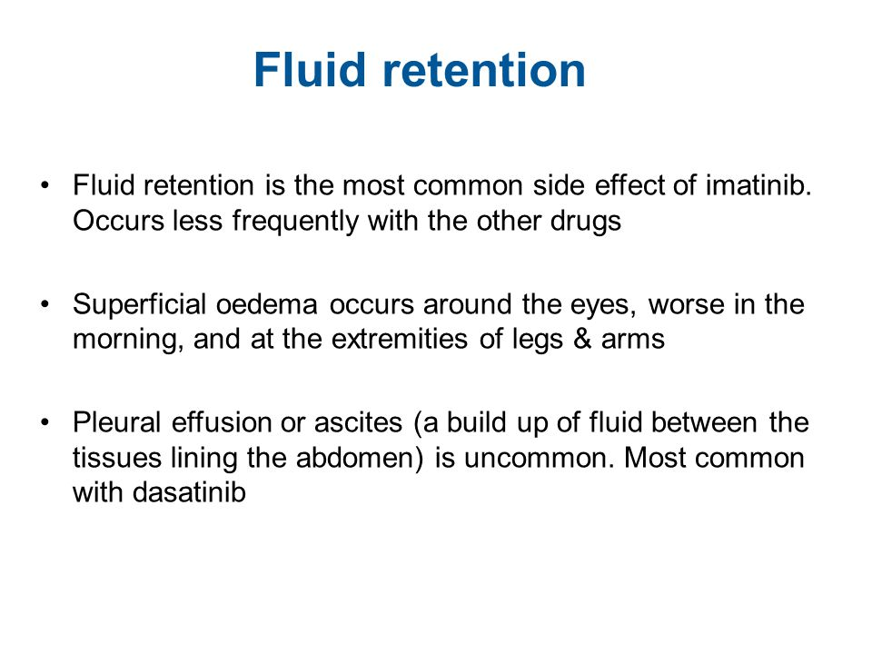 Fluid retention Fluid retention is the most common side effect of imatinib. Occurs less frequently with the other drugs.
