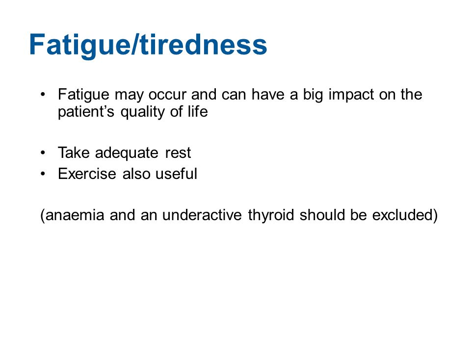 Fatigue/tiredness Fatigue may occur and can have a big impact on the patient's quality of life. Take adequate rest.