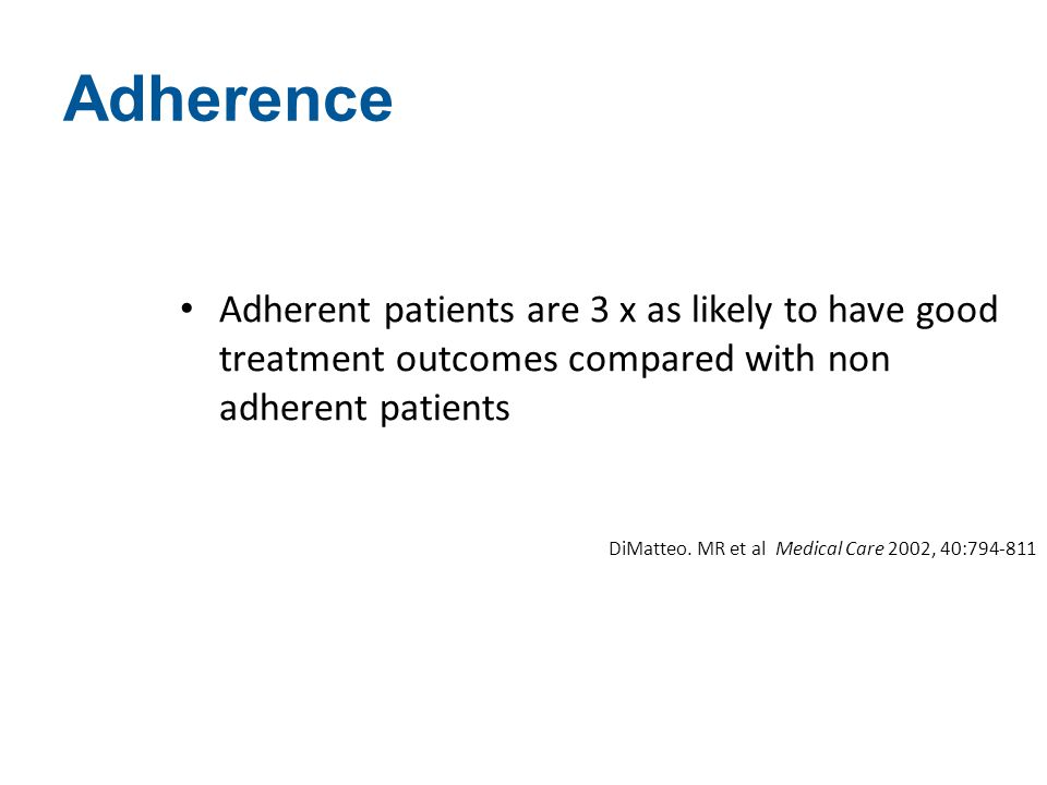 Adherence Adherent patients are 3 x as likely to have good treatment outcomes compared with non adherent patients.