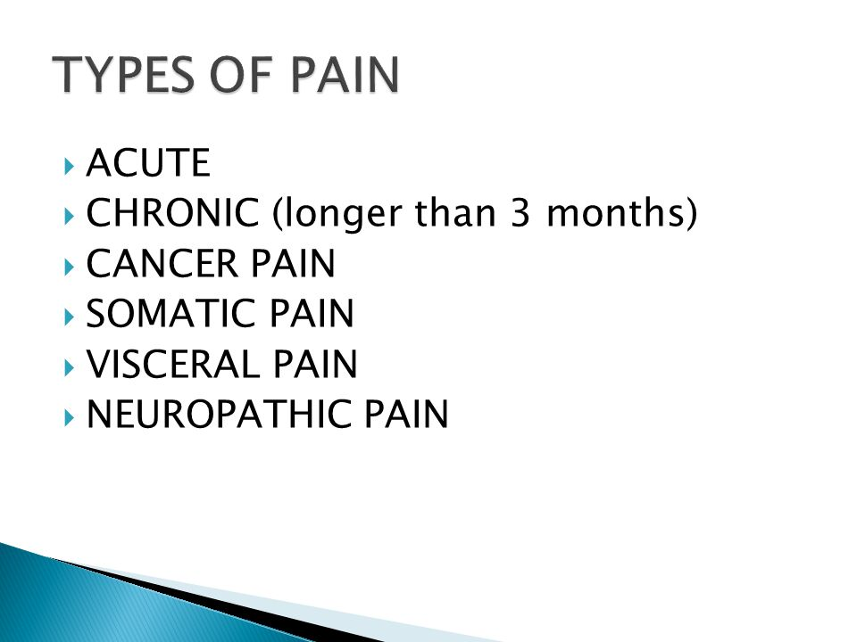 TYPES OF PAIN ACUTE CHRONIC (longer than 3 months) CANCER PAIN