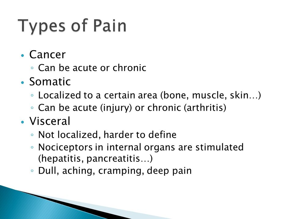 Types of Pain Cancer Somatic Visceral Can be acute or chronic