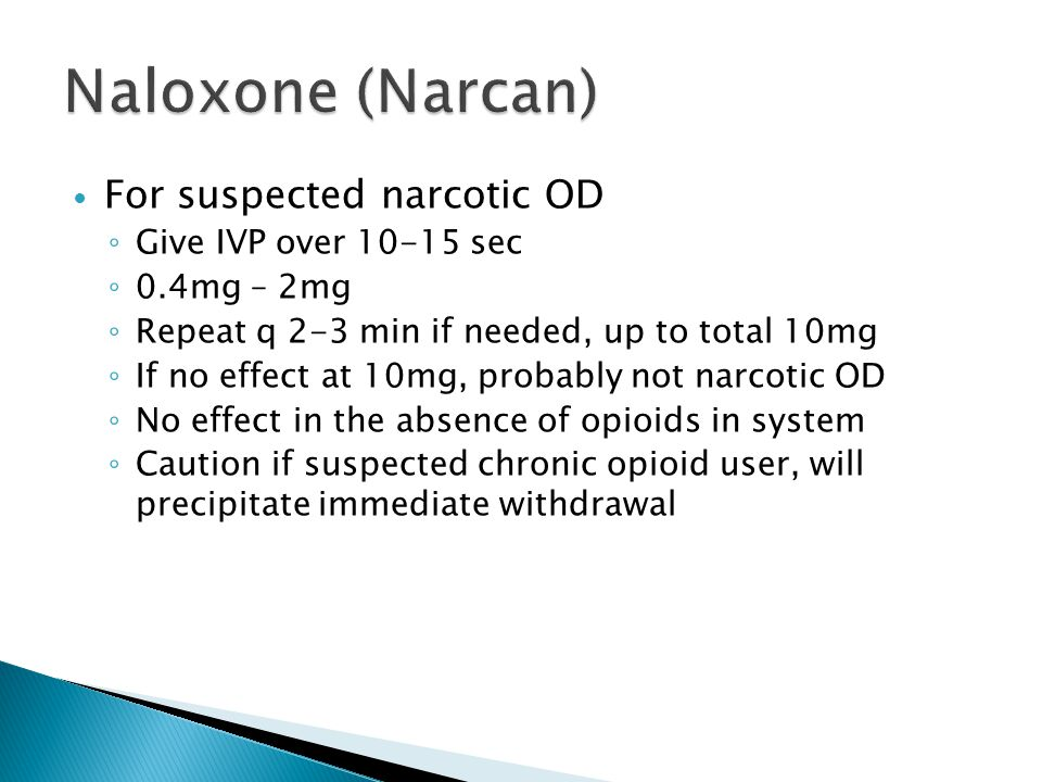 Naloxone (Narcan) For suspected narcotic OD Give IVP over 10-15 sec