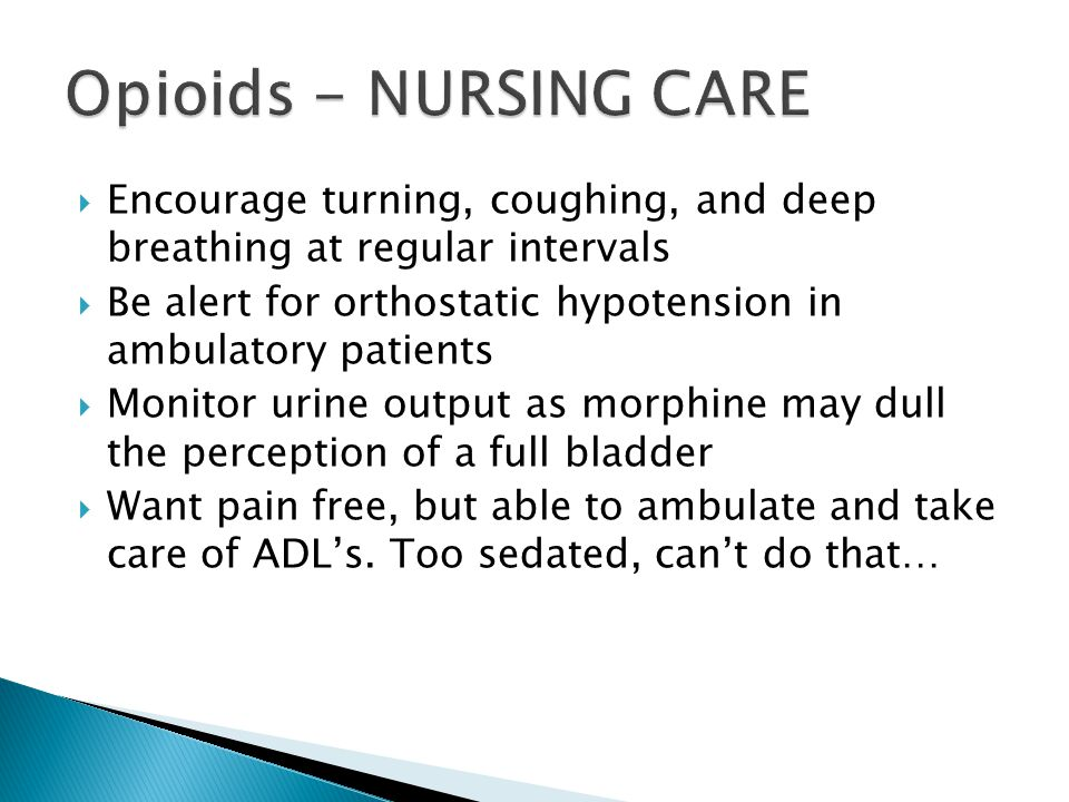 Opioids - NURSING CARE Encourage turning, coughing, and deep breathing at regular intervals.