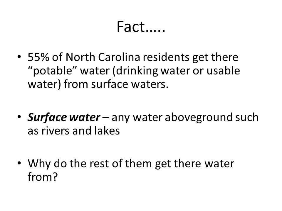Fact….. 55% of North Carolina residents get there potable water (drinking water or usable water) from surface waters.