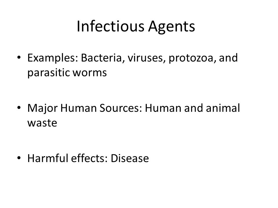 Infectious Agents Examples: Bacteria, viruses, protozoa, and parasitic worms. Major Human Sources: Human and animal waste.