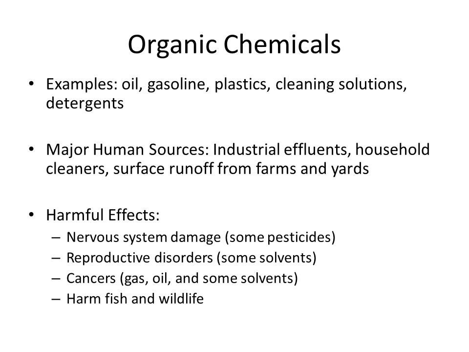 Organic Chemicals Examples: oil, gasoline, plastics, cleaning solutions, detergents.