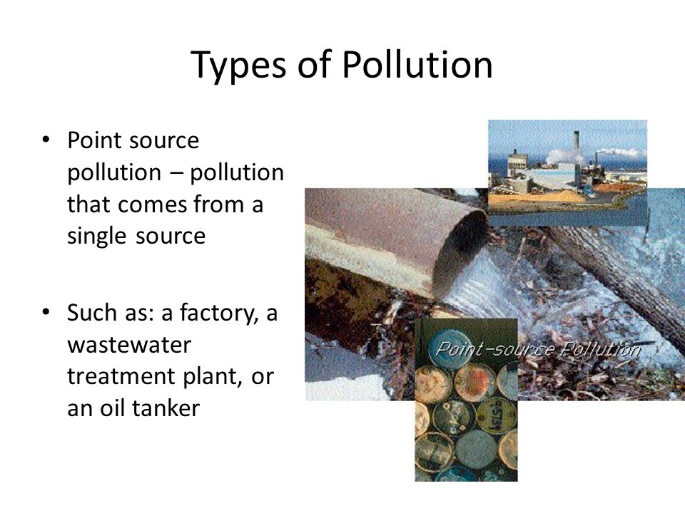 Types of Pollution Point source pollution – pollution that comes from a single source.