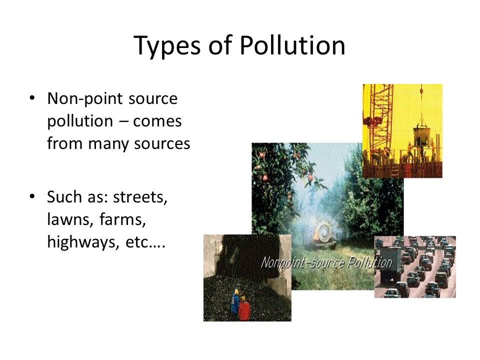 Types of Pollution Non-point source pollution – comes from many sources.