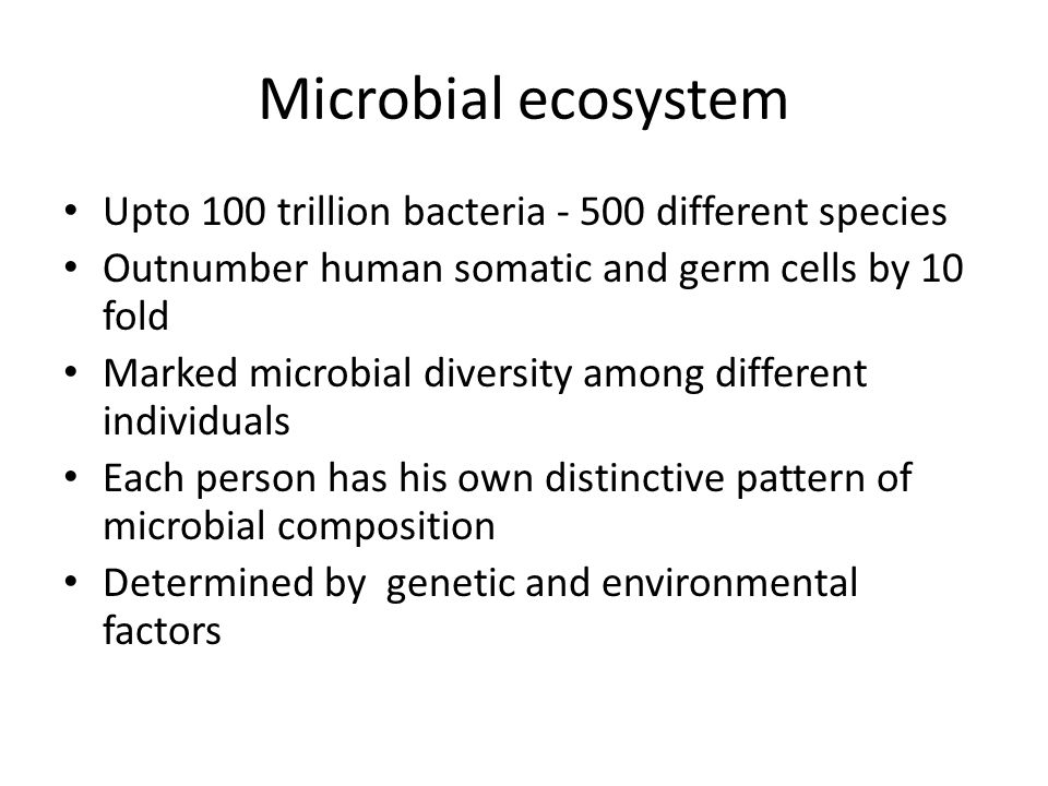 Microbial ecosystem Upto 100 trillion bacteria - 500 different species