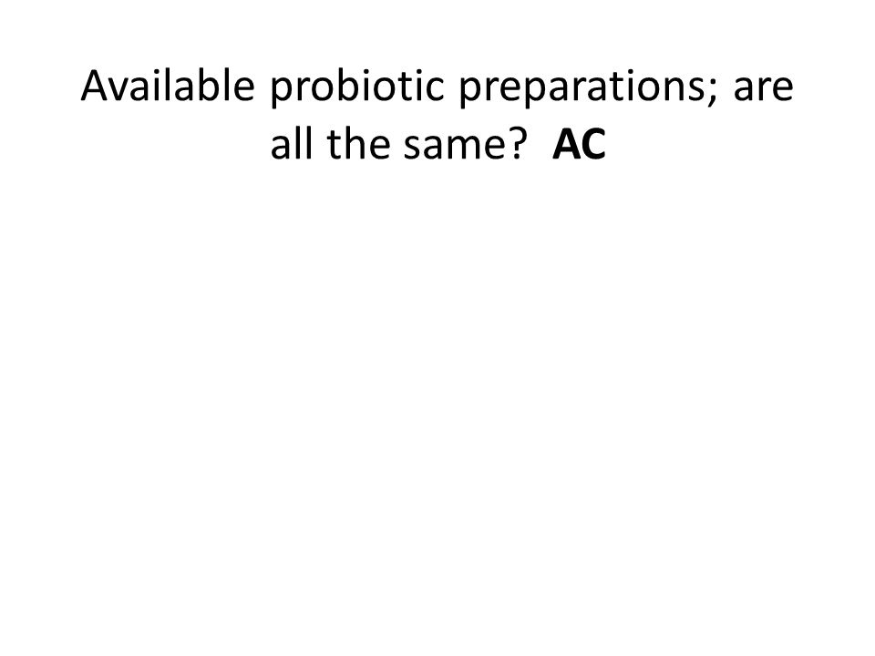 Available probiotic preparations; are all the same AC