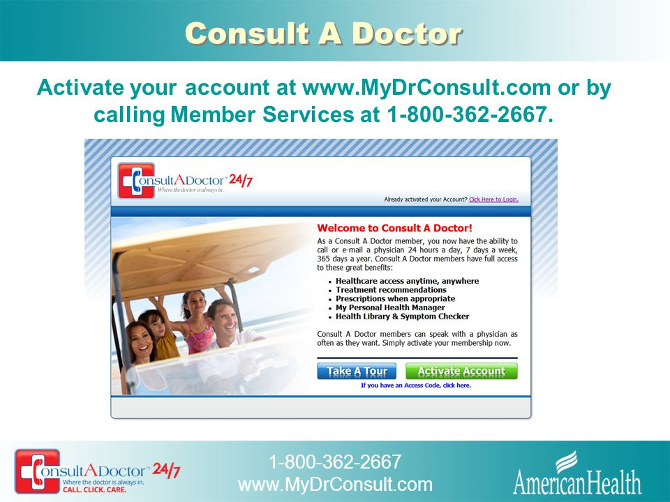 Consult A Doctor Activate your account at www.MyDrConsult.com or by calling Member Services at 1-800-362-2667.