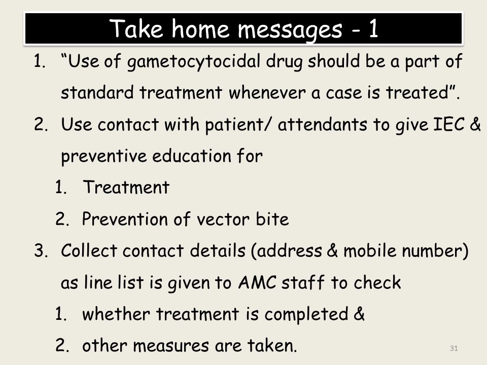 Take home messages - 1 Use of gametocytocidal drug should be a part of standard treatment whenever a case is treated .