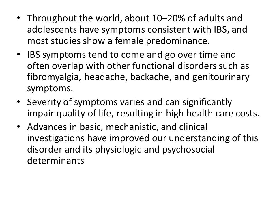 Throughout the world, about 10–20% of adults and adolescents have symptoms consistent with IBS, and most studies show a female predominance.