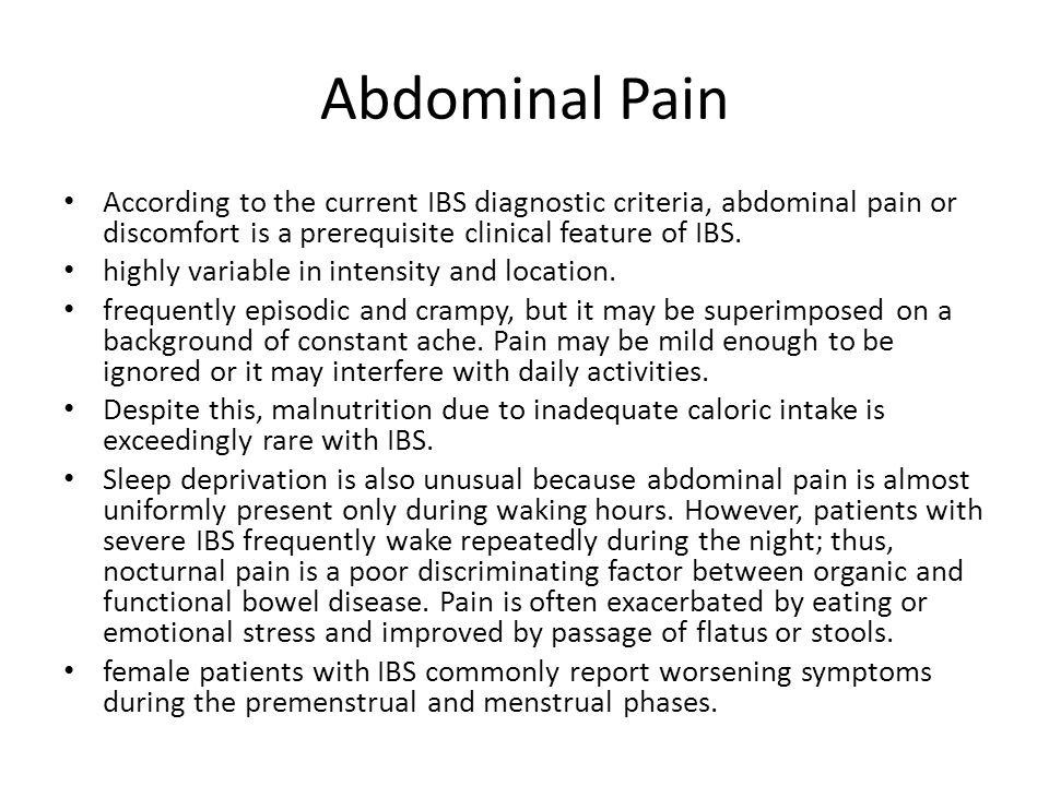 Abdominal Pain According to the current IBS diagnostic criteria, abdominal pain or discomfort is a prerequisite clinical feature of IBS.