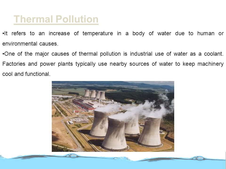 Thermal Pollution It refers to an increase of temperature in a body of water due to human or environmental causes.