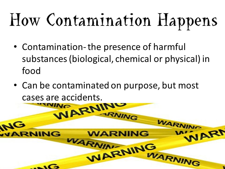 Contamination- the presence of harmful substances (biological, chemical or physical) in food