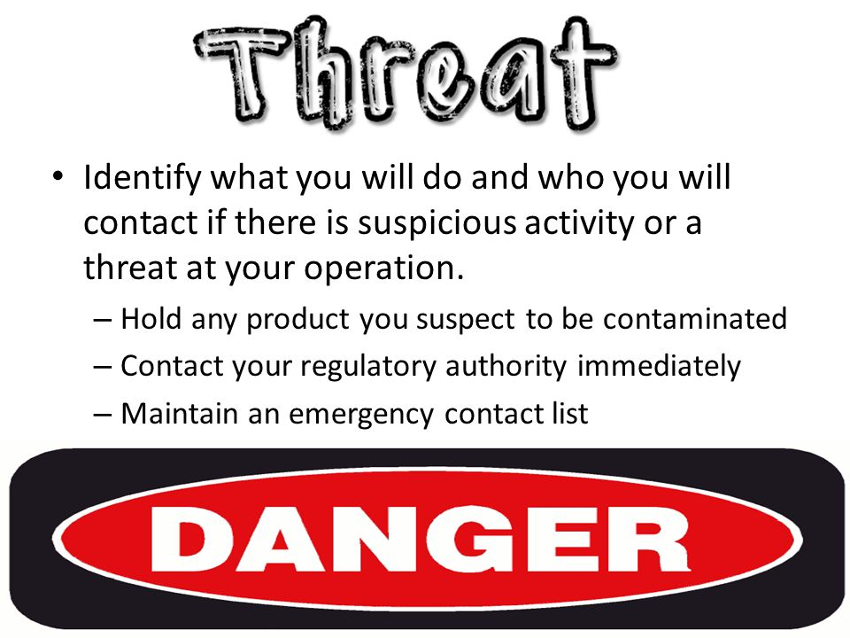 Identify what you will do and who you will contact if there is suspicious activity or a threat at your operation.