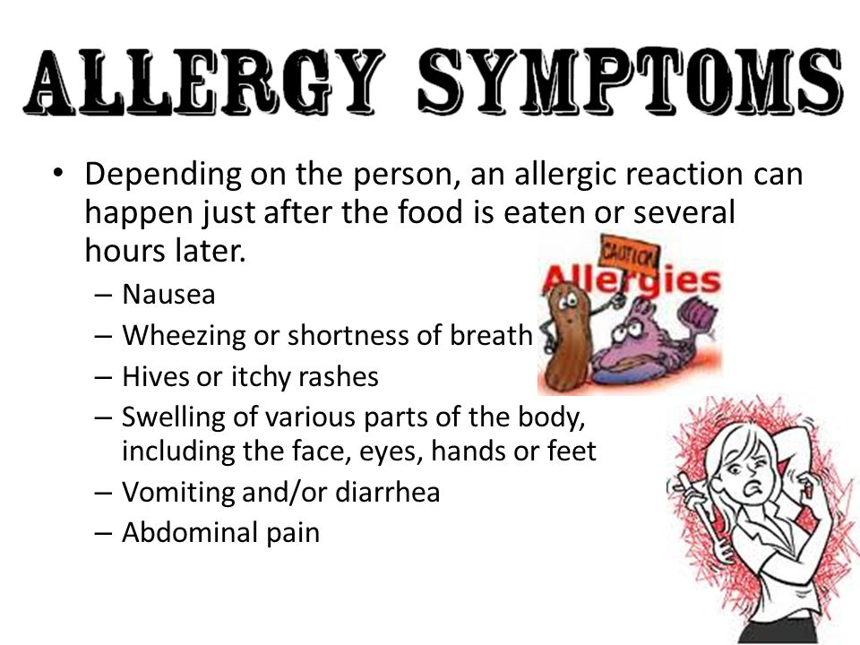 Depending on the person, an allergic reaction can happen just after the food is eaten or several hours later.