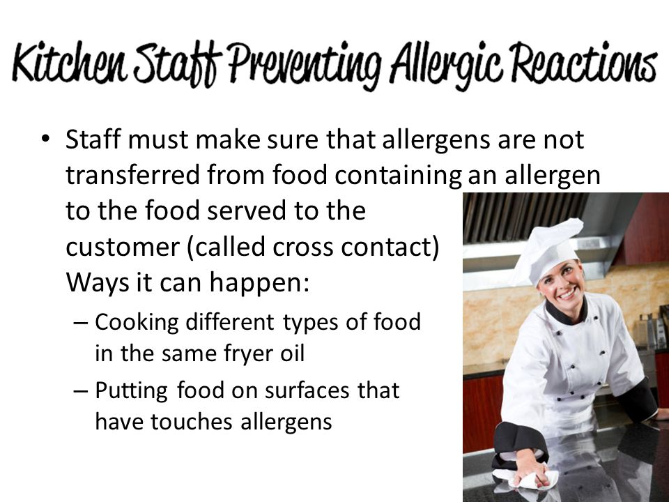 Staff must make sure that allergens are not transferred from food containing an allergen to the food served to the customer (called cross contact) Ways it can happen: