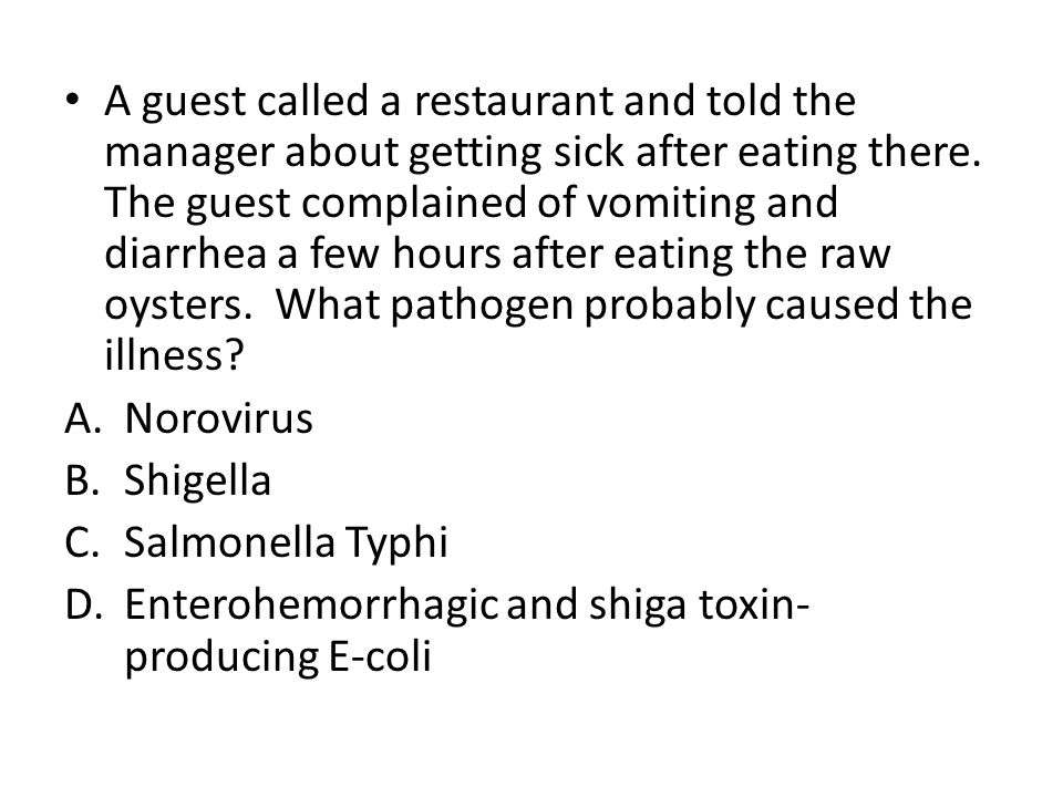 A guest called a restaurant and told the manager about getting sick after eating there. The guest complained of vomiting and diarrhea a few hours after eating the raw oysters. What pathogen probably caused the illness
