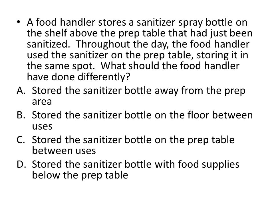 A food handler stores a sanitizer spray bottle on the shelf above the prep table that had just been sanitized. Throughout the day, the food handler used the sanitizer on the prep table, storing it in the same spot. What should the food handler have done differently