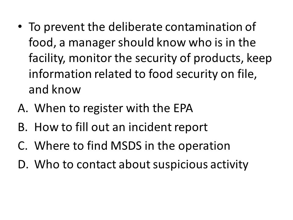 To prevent the deliberate contamination of food, a manager should know who is in the facility, monitor the security of products, keep information related to food security on file, and know