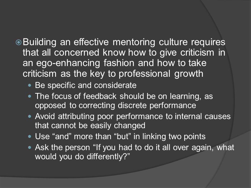 Building an effective mentoring culture requires that all concerned know how to give criticism in an ego-enhancing fashion and how to take criticism as the key to professional growth