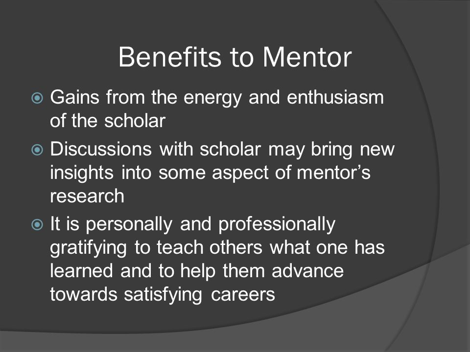 Benefits to Mentor Gains from the energy and enthusiasm of the scholar