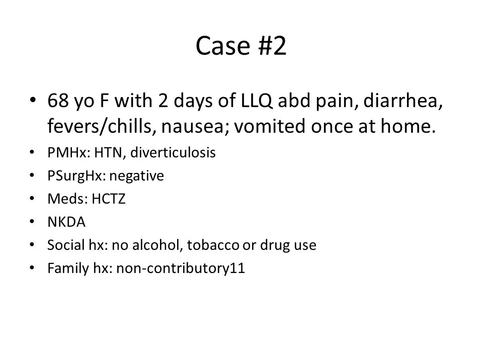 Case #2 68 yo F with 2 days of LLQ abd pain, diarrhea, fevers/chills, nausea; vomited once at home.
