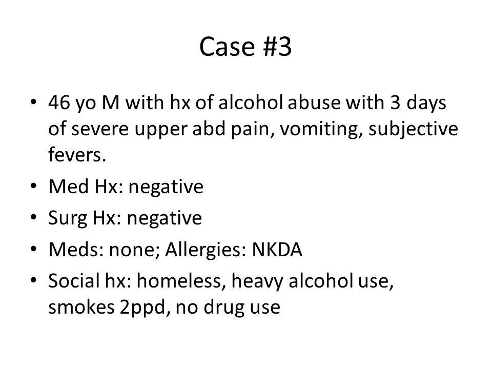 Case #3 46 yo M with hx of alcohol abuse with 3 days of severe upper abd pain, vomiting, subjective fevers.