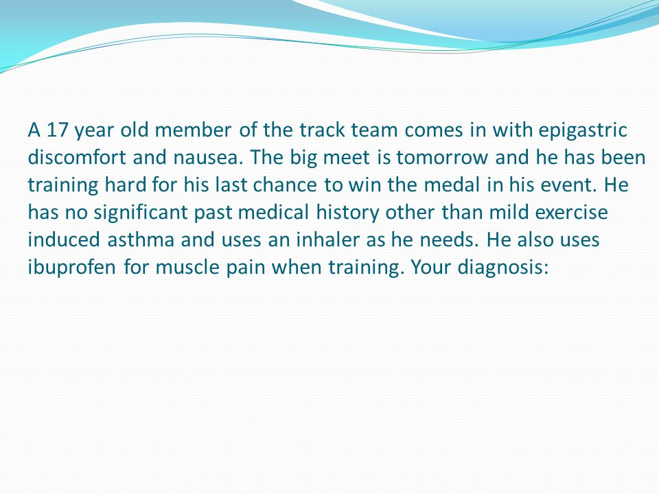 A 17 year old member of the track team comes in with epigastric discomfort and nausea.