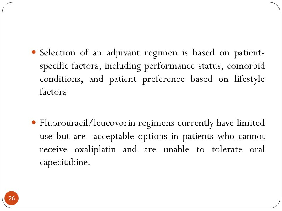 Selection of an adjuvant regimen is based on patient- specific factors, including performance status, comorbid conditions, and patient preference based on lifestyle factors