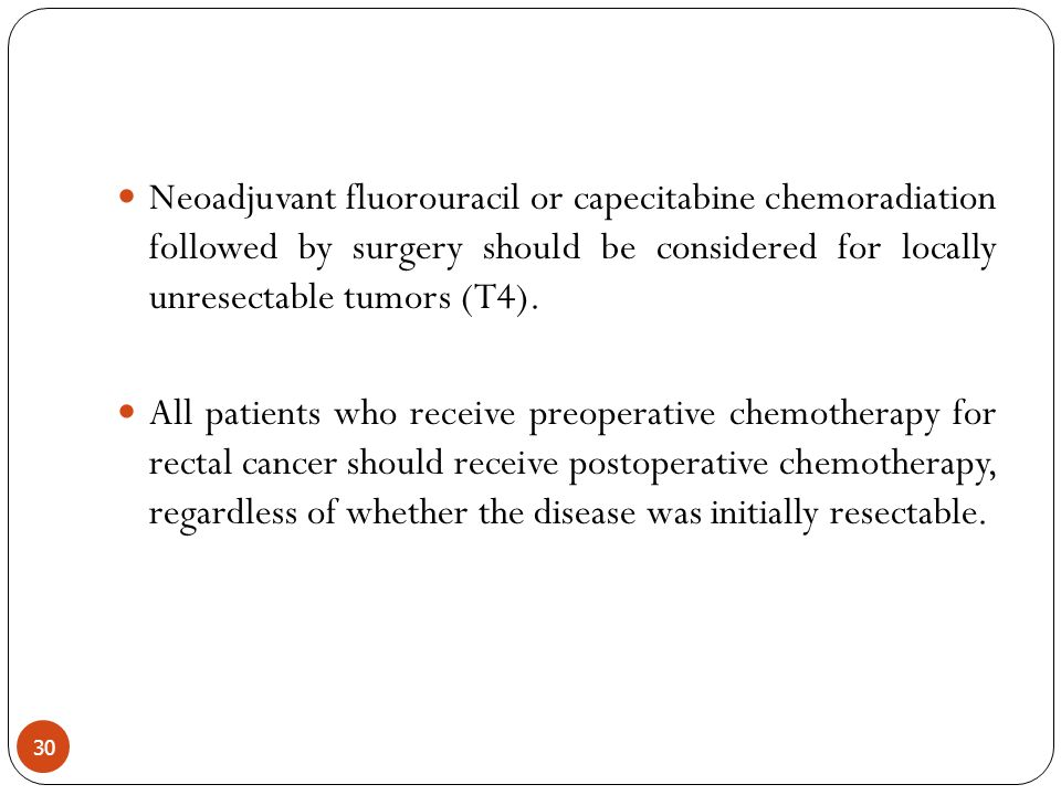 Neoadjuvant fluorouracil or capecitabine chemoradiation followed by surgery should be considered for locally unresectable tumors (T4).