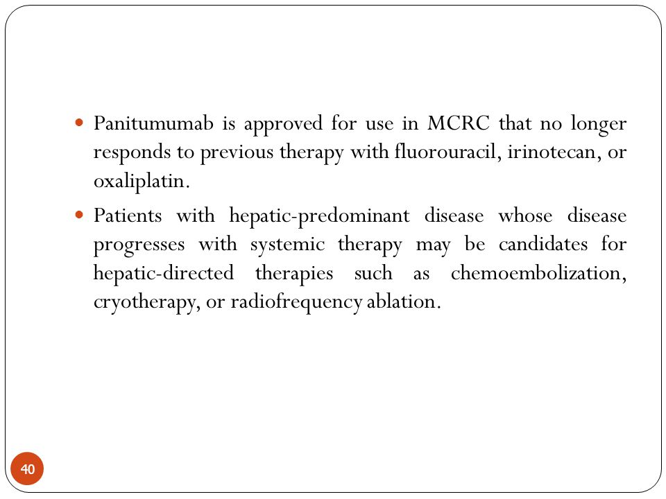 Panitumumab is approved for use in MCRC that no longer responds to previous therapy with fluorouracil, irinotecan, or oxaliplatin.
