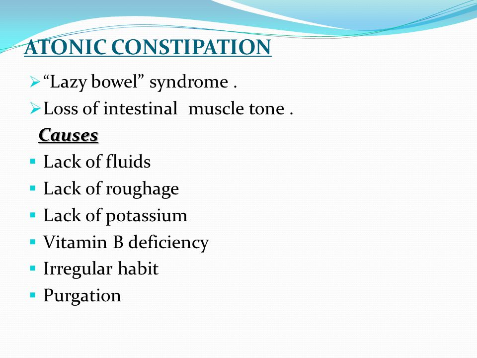 ATONIC CONSTIPATION Loss of intestinal muscle tone . Causes