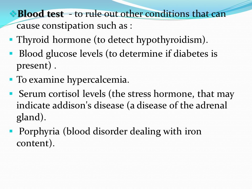 Blood test - to rule out other conditions that can cause constipation such as :