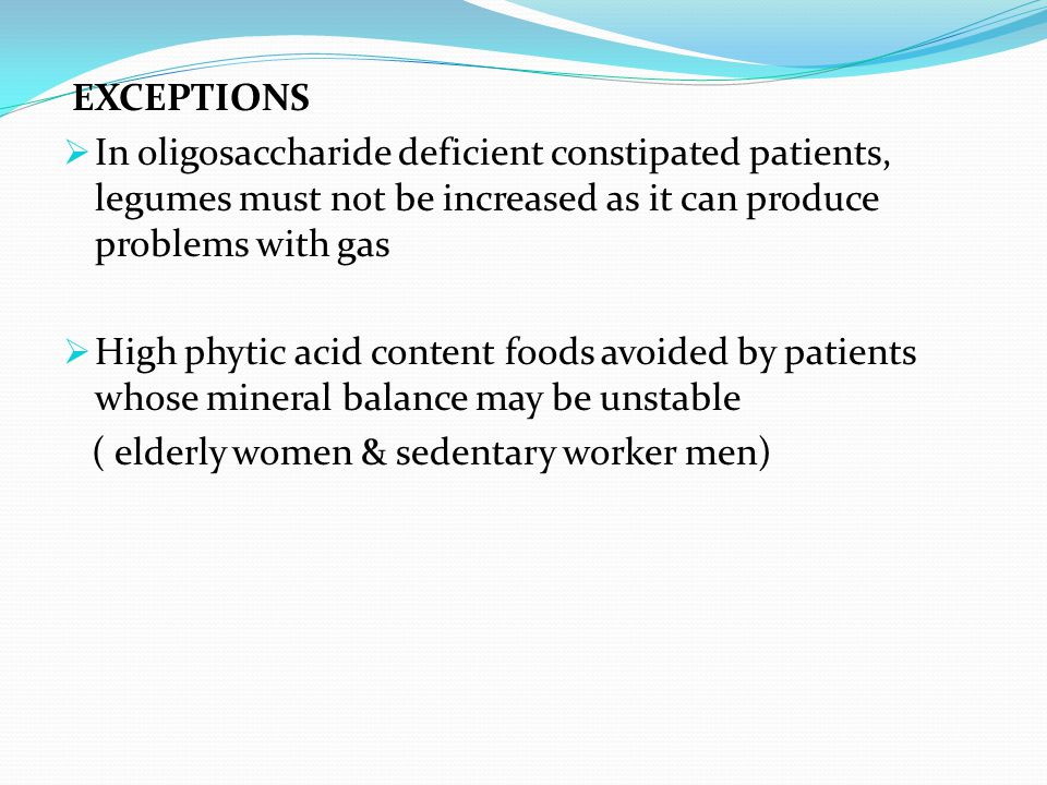 EXCEPTIONS In oligosaccharide deficient constipated patients, legumes must not be increased as it can produce problems with gas.