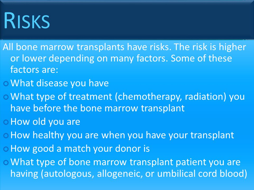 Risks All bone marrow transplants have risks. The risk is higher or lower depending on many factors. Some of these factors are: