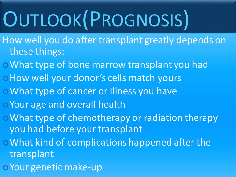 Outlook(Prognosis) How well you do after transplant greatly depends on these things: What type of bone marrow transplant you had.