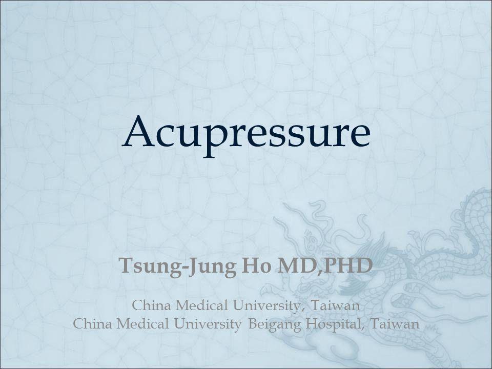 Acupressure Tsung-Jung Ho MD,PHD China Medical University, Taiwan