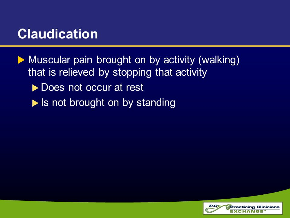 Claudication Muscular pain brought on by activity (walking) that is relieved by stopping that activity.