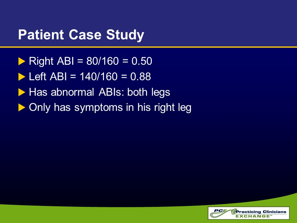 Patient Case Study Right ABI = 80/160 = 0.50 Left ABI = 140/160 = 0.88