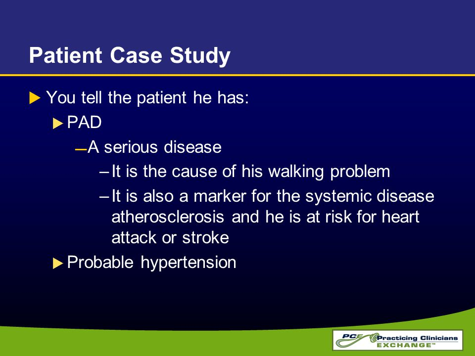 Patient Case Study You tell the patient he has: PAD A serious disease
